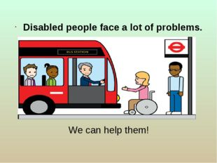 We can help them! Disabled people face a lot of problems.