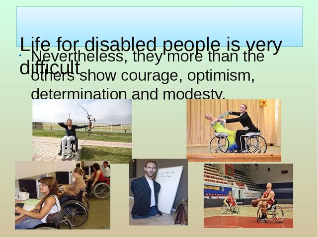 Life for disabled people is very difficult Nevertheless, they more than the...