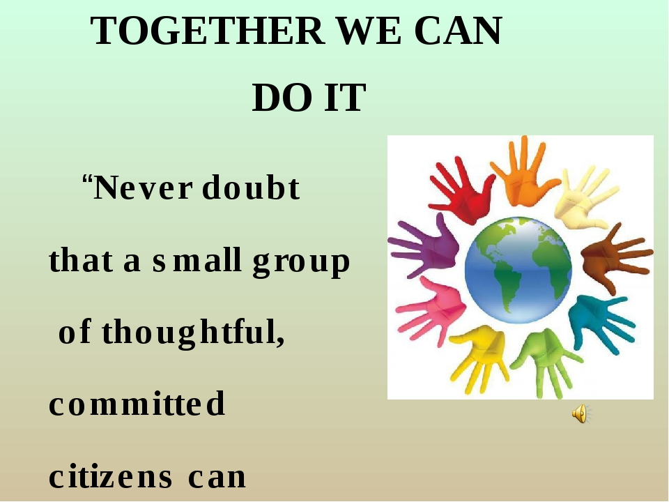 """TOGETHER WE CAN """"Never doubt that a small group of thoughtful, committed citi..."""