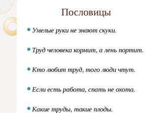Пословицы Умелые руки не знают скуки. Труд человека кормит, а лень портит. Кт
