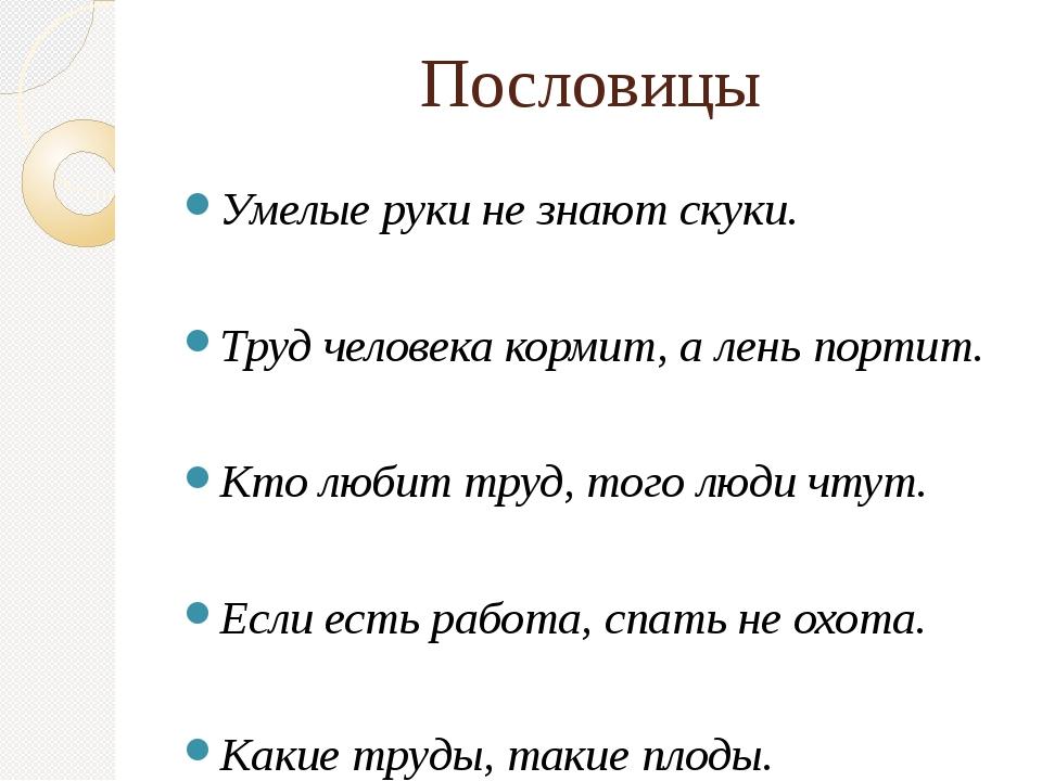 Пословицы Умелые руки не знают скуки. Труд человека кормит, а лень портит. Кт...