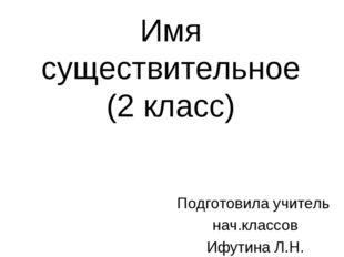 Имя существительное (2 класс) Подготовила учитель нач.классов Ифутина Л.Н.