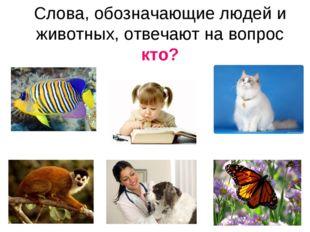 Слова, обозначающие людей и животных, отвечают на вопрос кто?