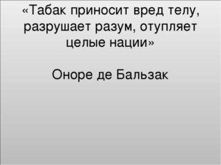 «Табак приносит вред телу, разрушает разум, отупляет целые нации» Оноре де Ба