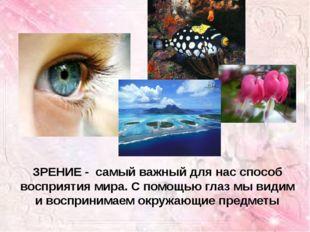 ЗРЕНИЕ - самый важный для нас способ восприятия мира. С помощью глаз мы видим