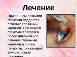 Лечение При раннем развитии глаукома поддается лечению глазными каплями. При
