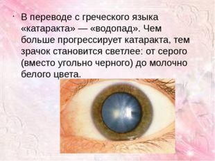 В переводе с греческого языка «катаракта» — «водопад». Чем больше прогрессиру