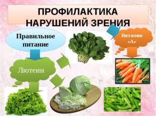 ПРОФИЛАКТИКА НАРУШЕНИЙ ЗРЕНИЯ Правильное питание Лютеин Витамин «А»