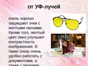 от УФ-лучей очень хорошо защищают очки с желтыми линзами. Кроме того, желтый