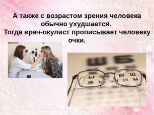 А также с возрастом зрения человека обычно ухудшается. Тогда врач-окулист про