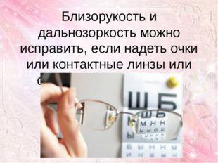 Близорукость и дальнозоркость можно исправить, если надеть очки или контактны