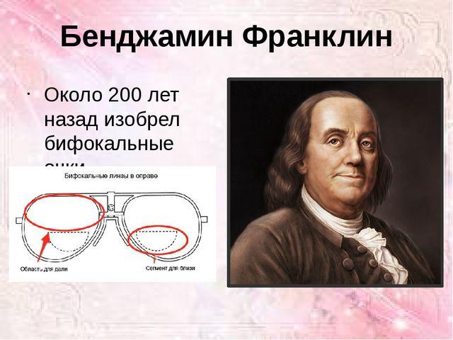 Бенджамин Франклин Около 200 лет назад изобрел бифокальные очки.