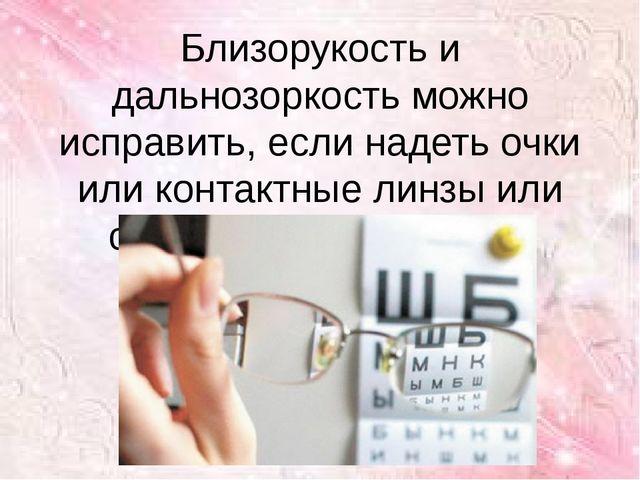 Близорукость и дальнозоркость можно исправить, если надеть очки или контактны...