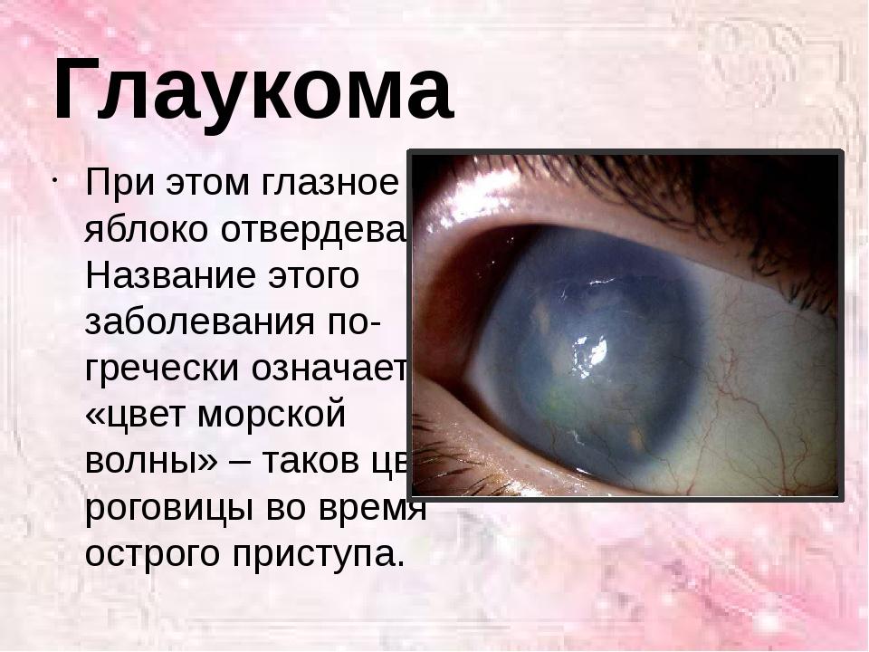 При этом глазное яблоко отвердевает. Название этого заболевания по-гречески о...