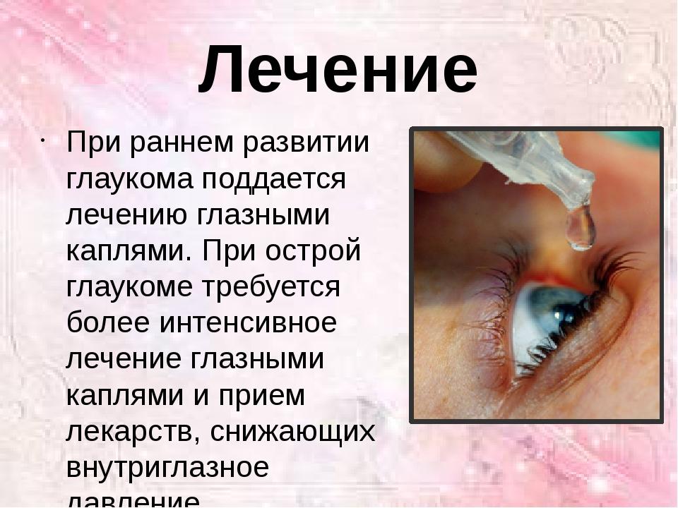 Лечение При раннем развитии глаукома поддается лечению глазными каплями. При...