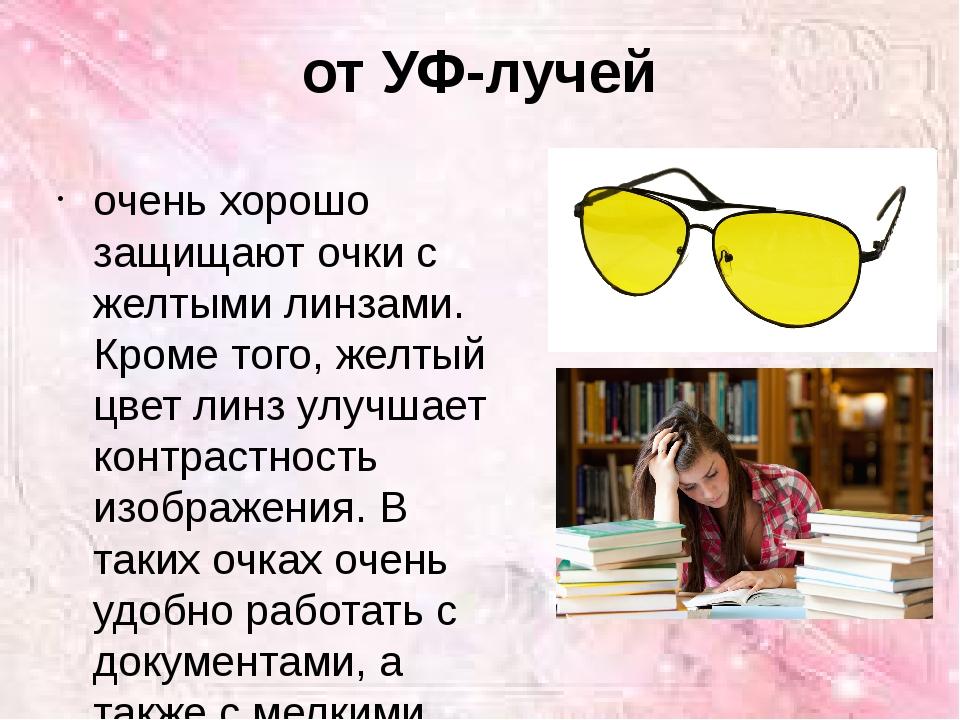 от УФ-лучей очень хорошо защищают очки с желтыми линзами. Кроме того, желтый...
