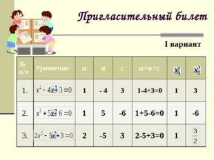 Пригласительный билет I вариант № п/п Уравнение а в с а+в+с 1. 1 - 4 3 1-4+3=