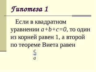Гипотеза 1 Если в квадратном уравнении a+b+c=0, то один из корней равен 1, а