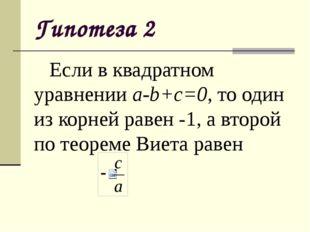 Гипотеза 2 Если в квадратном уравнении a-b+c=0, то один из корней равен -1,