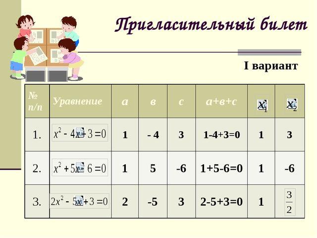 Пригласительный билет I вариант № п/п Уравнение а в с а+в+с 1. 1 - 4 3 1-4+3=...