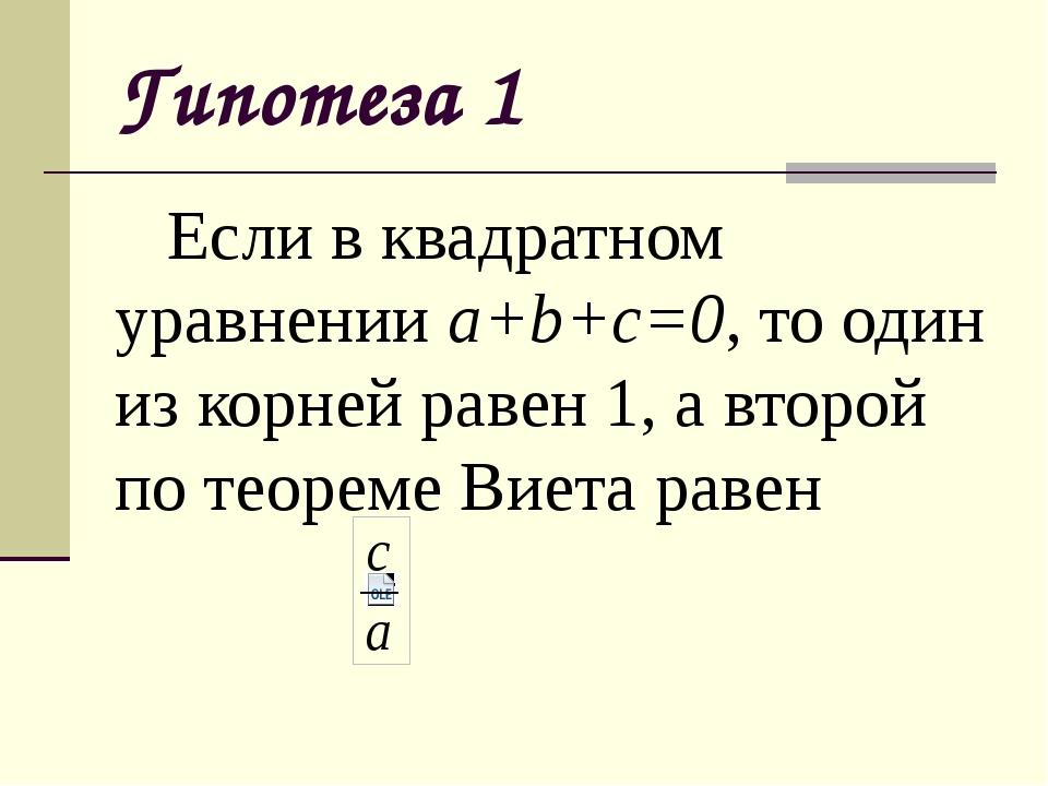 Гипотеза 1 Если в квадратном уравнении a+b+c=0, то один из корней равен 1, а...