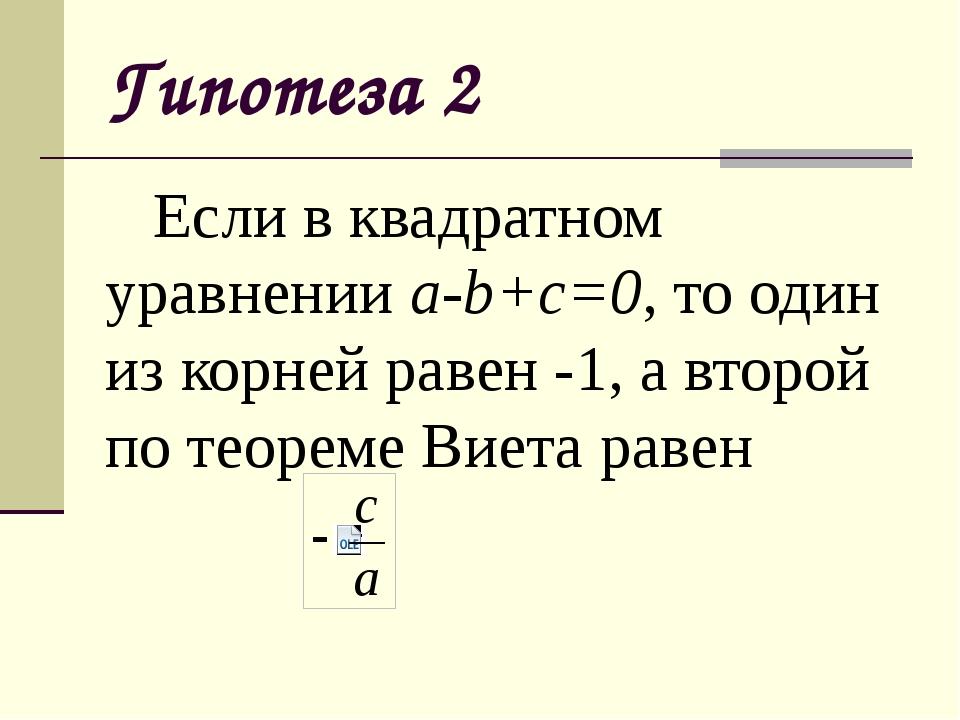 Гипотеза 2 Если в квадратном уравнении a-b+c=0, то один из корней равен -1,...