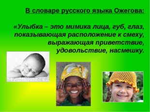 В словаре русского языка Ожегова: «Улыбка – это мимика лица, губ, глаз, показ