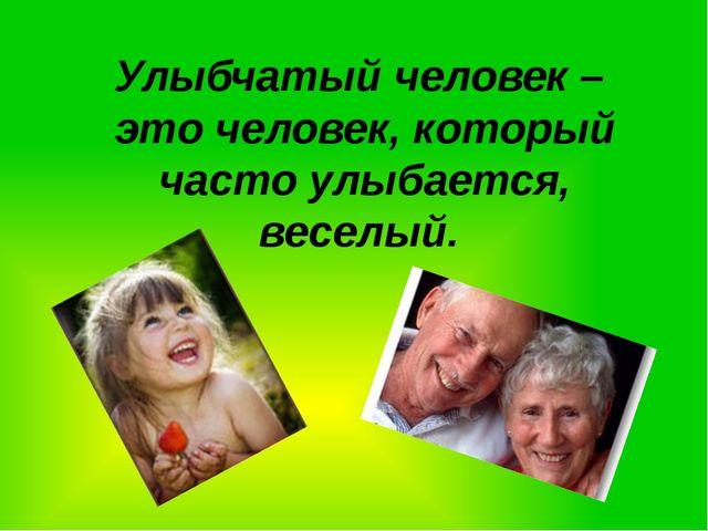 Улыбчатый человек – это человек, который часто улыбается, веселый.