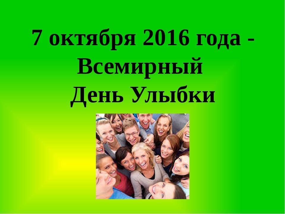 7 октября 2016 года - Всемирный День Улыбки