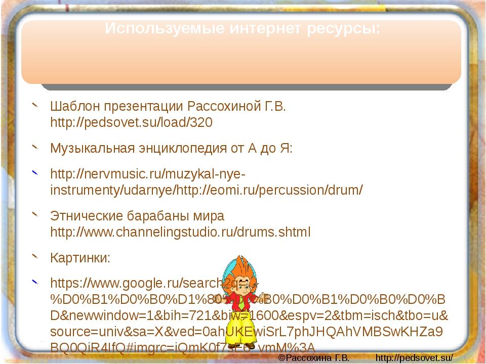 Используемые интернет ресурсы: Шаблон презентации Рассохиной Г.В. http://peds...