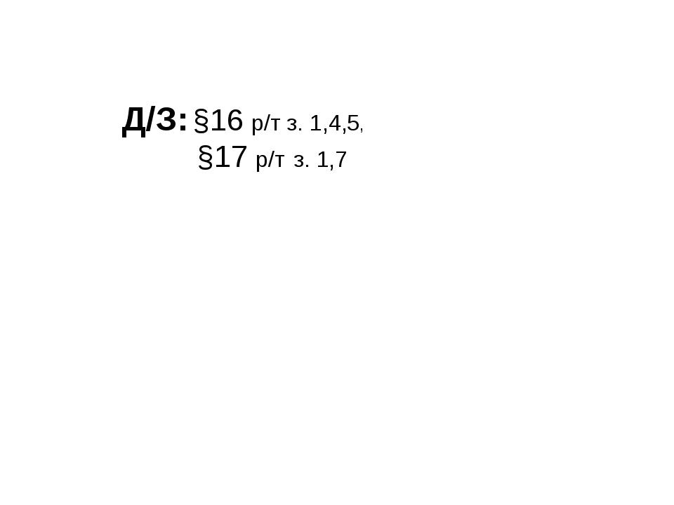 Д/З: §16 р/т з. 1,4,5, §17 р/т з. 1,7