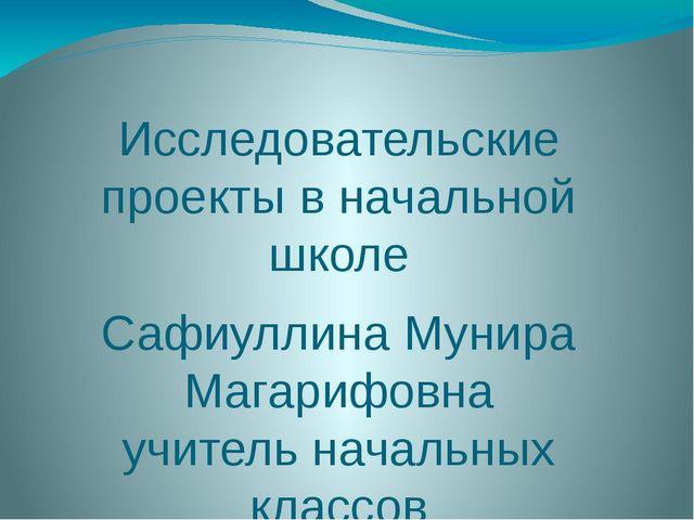 Исследовательские проекты в начальной школе Сафиуллина Мунира Магарифовна учи...