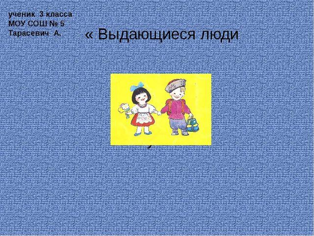 « Выдающиеся люди Кубани» ученик 3 класса МОУ СОШ № 5 Тарасевич А.