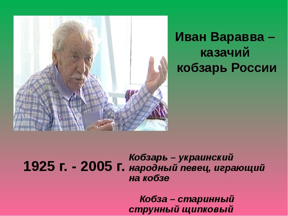 1925 г. - 2005 г. Иван Варавва – казачий кобзарь России Кобзарь – украинский...