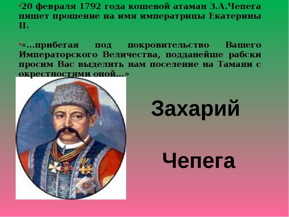 20 февраля 1792 года кошевой атаман З.А.Чепега пишет прошение на имя императр...