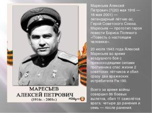 Маресьев Алексей Петрович (7(20) мая 1916 — 18 мая 2001) — легендарный лётчик