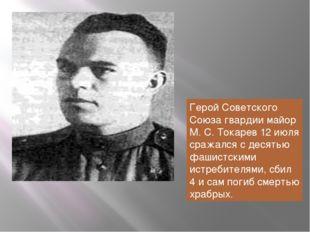 Герой Советского Союза гвардии майор М. С. Токарев 12 июля сражался с десятью