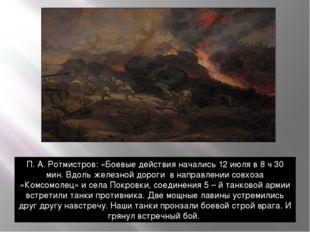 П. А. Ротмистров: «Боевые действия начались 12 июля в 8 ч 30 мин. Вдоль желез