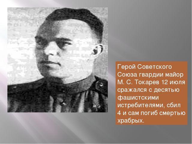 Герой Советского Союза гвардии майор М. С. Токарев 12 июля сражался с десятью...