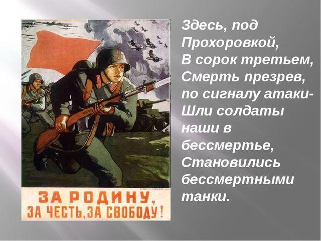Здесь, под Прохоровкой, В сорок третьем, Смерть презрев, по сигналу атаки- Шл...