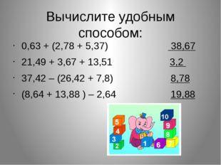 Вычислите удобным способом: 0,63 + (2,78 + 5,37) 38,67 21,49 + 3,67 + 13,51 3