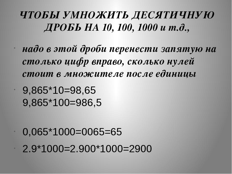 ЧТОБЫ УМНОЖИТЬ ДЕСЯТИЧНУЮ ДРОБЬ НА 10, 100, 1000 и т.д., надо в этой дроби пе...