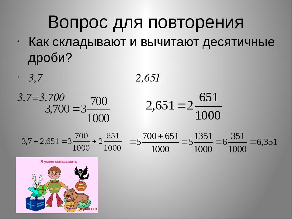 Вопрос для повторения Как складывают и вычитают десятичные дроби? 3,7 2,651 3...