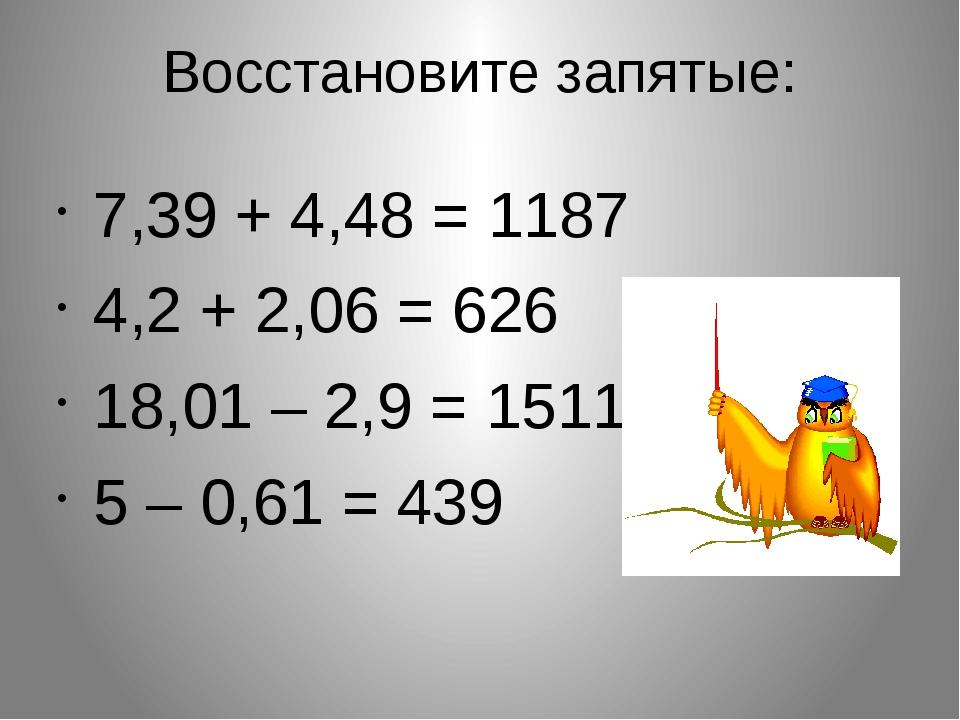 Восстановите запятые: 7,39 + 4,48 = 1187 4,2 + 2,06 = 626 18,01 – 2,9 = 1511...
