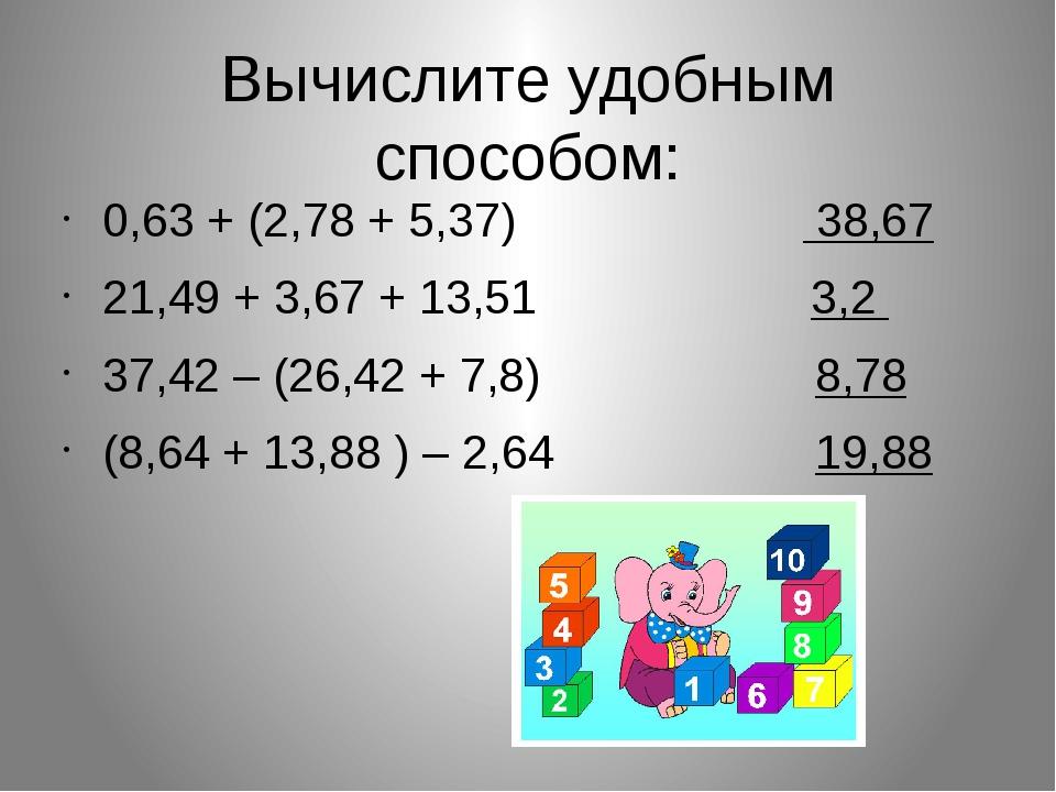 Вычислите удобным способом: 0,63 + (2,78 + 5,37) 38,67 21,49 + 3,67 + 13,51 3...