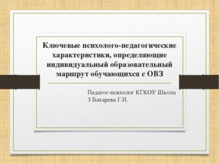 Педагог-психолог КГКОУ Школа 3 Бахарева Г.Н. Ключевые психолого-педагогически