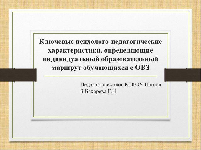 Педагог-психолог КГКОУ Школа 3 Бахарева Г.Н. Ключевые психолого-педагогически...
