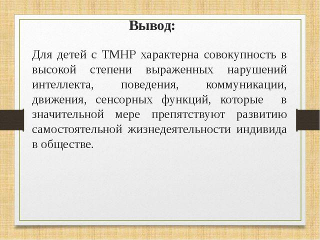 Вывод: Для детей с ТМНР характерна совокупность в высокой степени выраженных...