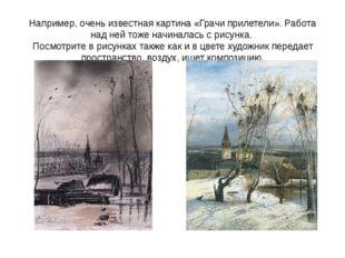 Например, очень известная картина «Грачи прилетели». Работа над ней тоже начи