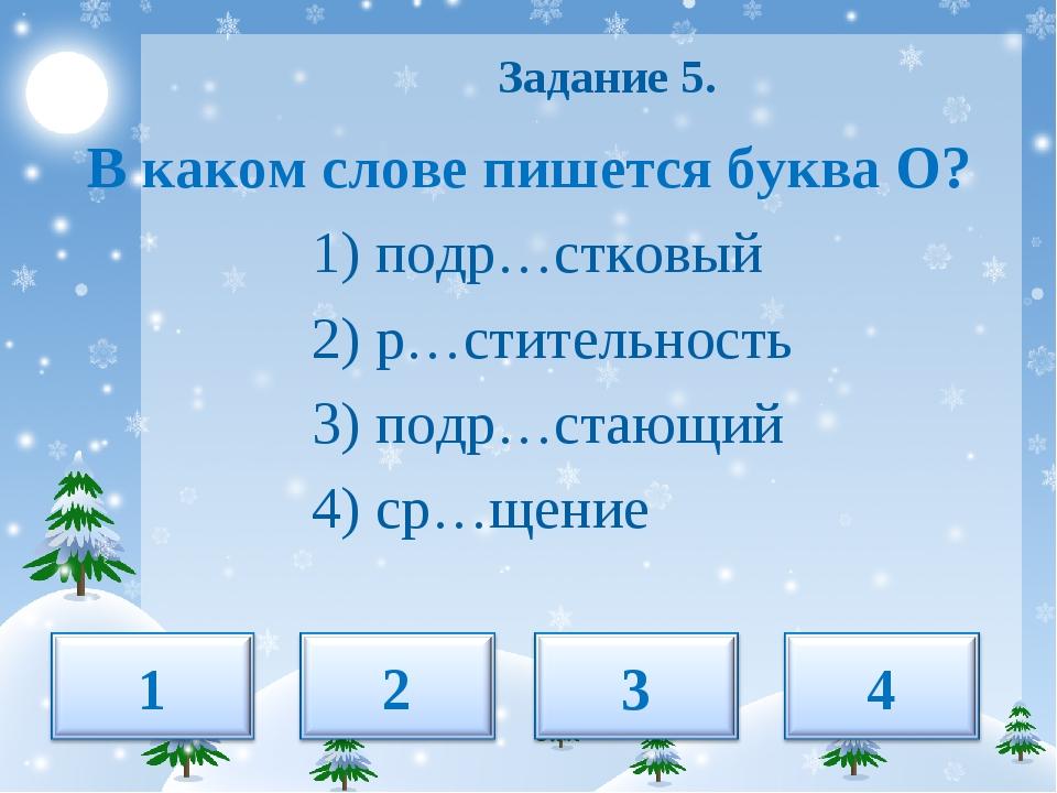 Задание 5. В каком слове пишется буква О? 1) подр…стковый 2) р…стительность...